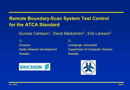 Slide 1 ITC 2005 Gunnar Carlsson 1, David Bäckström 2, Erik Larsson 2 2) Linköpings Universitet Department of Computer Science Sweden 1) Ericsson Radio.