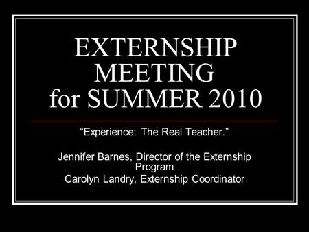 "EXTERNSHIP MEETING for SUMMER 2010 ""Experience: The Real Teacher."" Jennifer Barnes, Director of the Externship Program Carolyn Landry, Externship Coordinator."