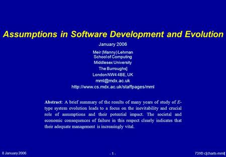 8 January 2006 - 1 - © 731c[charts-mml] Assumptions in Software Development and Evolution Meir (Manny) Lehman School of Computing Middlesex University.