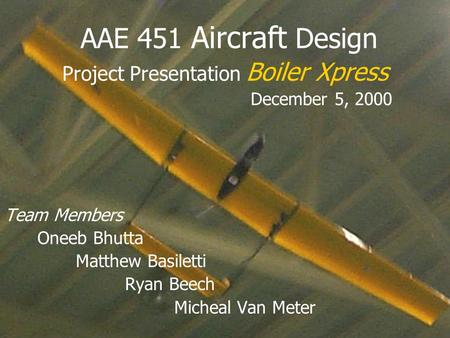 Project Presentation Boiler Xpress December 5, 2000 Team Members Oneeb Bhutta Matthew Basiletti Ryan Beech Micheal Van Meter AAE 451 Aircraft Design.