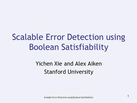 Scalable Error Detection using Boolean Satisfiability 1 Yichen Xie and Alex Aiken Stanford University.