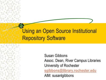 Using an Open Source Institutional Repository Software Susan Gibbons Assoc. Dean, River Campus Libraries University of Rochester