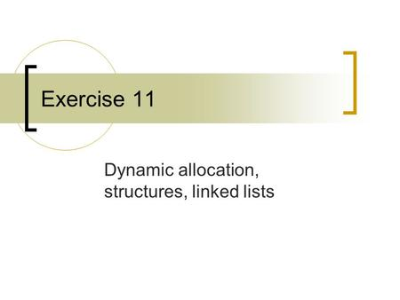 Exercise 11 Dynamic allocation, structures, linked lists.