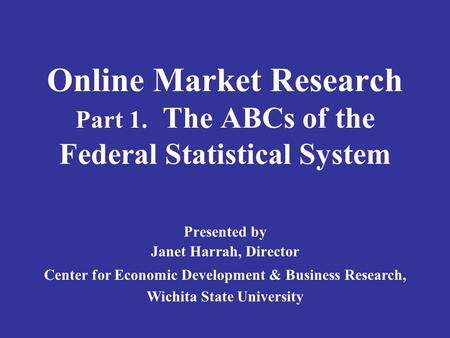 Online Market Research Part 1. The ABCs of the Federal Statistical System Presented by Janet Harrah, Director Center for Economic Development & Business.