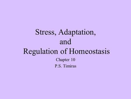 Stress, Adaptation, and Regulation of Homeostasis Chapter 10 P.S. Timiras.