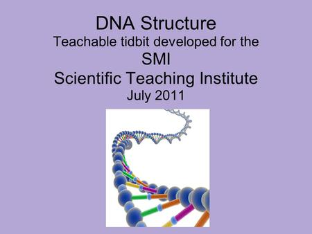 DNA Structure Teachable tidbit developed for the SMI Scientific Teaching Institute July 2011.