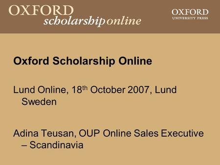 Oxford Scholarship Online Lund Online, 18 th October 2007, Lund Sweden Adina Teusan, OUP Online Sales Executive – Scandinavia.
