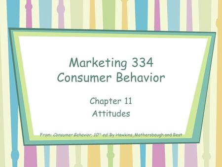 Marketing 334 Consumer Behavior Chapter 11 Attitudes From: Consumer Behavior, 10 th ed. By Hawkins, Mothersbaugh and Best.
