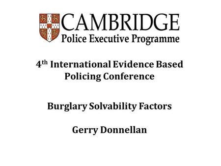 4 th International Evidence Based Policing Conference Burglary Solvability Factors Gerry Donnellan.