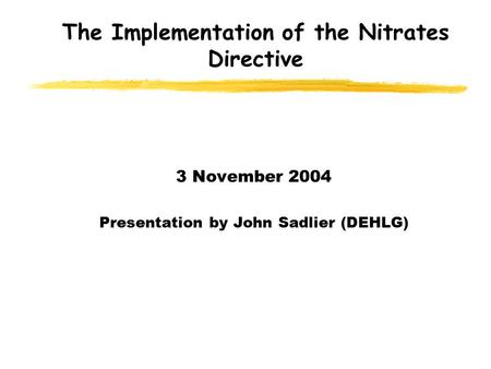 The Implementation of the Nitrates Directive 3 November 2004 Presentation by John Sadlier (DEHLG)