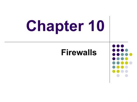 Chapter 10 Firewalls. Introduction seen evolution of information systems now everyone want to be on the Internet and to interconnect networks has persistent.