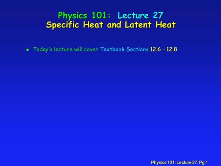 Physics 101: Lecture 27, Pg 1 Physics 101: Lecture 27 Specific Heat and Latent Heat l Today's lecture will cover Textbook Sections 12.6 - 12.8.