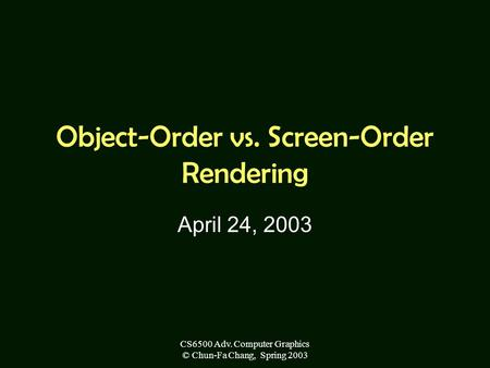 CS6500 Adv. Computer Graphics © Chun-Fa Chang, Spring 2003 Object-Order vs. Screen-Order Rendering April 24, 2003.