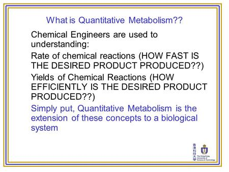 What is Quantitative Metabolism?? Chemical Engineers are used to understanding: Rate of chemical reactions (HOW FAST IS THE DESIRED PRODUCT PRODUCED??)