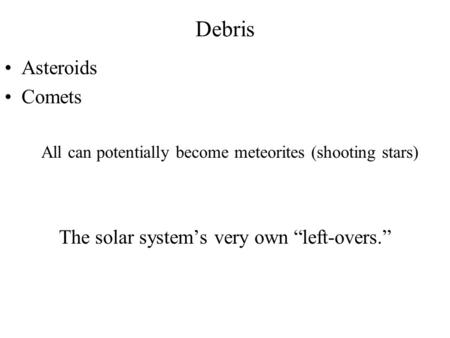 "Debris Asteroids Comets All can potentially become meteorites (shooting stars) The solar system's very own ""left-overs."""