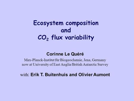 Ecosystem composition and CO 2 flux variability Corinne Le Quéré Max-Planck-Institut für Biogeochemie, Jena, Germany now at University of East Anglia/British.