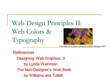 Web Design Principles II: Web Colors & Typography References Designing Web Graphics. 3 by Lynda Weinman The Non-Designer's Web Book by Williams and Tollett.
