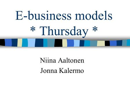 E-business models * Thursday * Niina Aaltonen Jonna Kalermo.