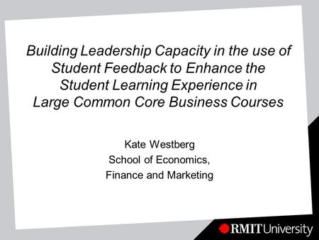Building Leadership Capacity in the use of Student Feedback to Enhance the Student Learning Experience in Large Common Core Business Courses Kate Westberg.