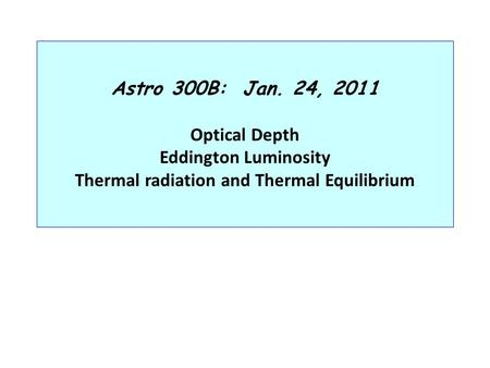 Astro 300B: Jan. 24, 2011 Optical Depth Eddington Luminosity Thermal radiation and Thermal Equilibrium.