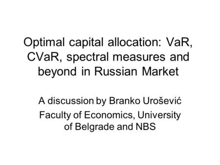 Optimal capital allocation: VaR, CVaR, spectral measures and beyond in Russian Market A discussion by Branko Urošević Faculty of Economics, University.