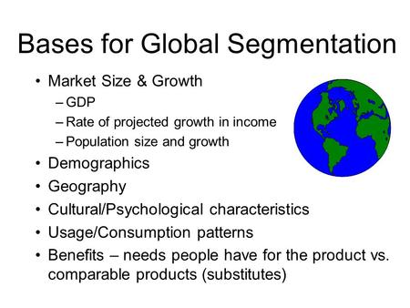Bases for Global Segmentation Market Size & Growth –GDP –Rate of projected growth in income –Population size and growth Demographics Geography Cultural/Psychological.