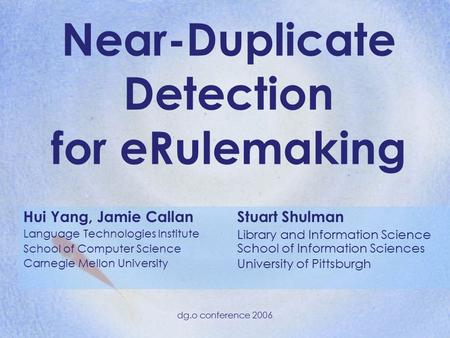 Dg.o conference 2006 Near-Duplicate Detection for eRulemaking Hui Yang, Jamie Callan Language Technologies Institute School of Computer Science Carnegie.
