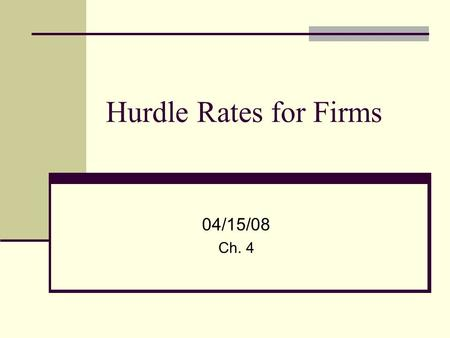 Hurdle Rates for Firms 04/15/08 Ch. 4. 2 Investment Decision Firms should invest in projects that create value for the firm's shareholders These are projects.