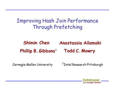 @ Carnegie Mellon Databases Improving Hash Join Performance Through Prefetching Shimin Chen Phillip B. Gibbons Todd C. Mowry Anastassia Ailamaki ‡ Carnegie.