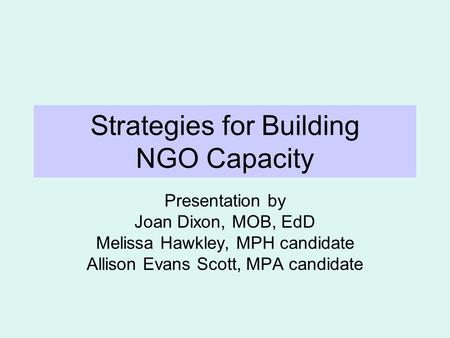 Strategies for Building NGO Capacity Presentation by Joan Dixon, MOB, EdD Melissa Hawkley, MPH candidate Allison Evans Scott, MPA candidate.