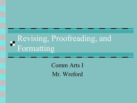 Revising, Proofreading, and Formatting Comm Arts I Mr. Wreford.