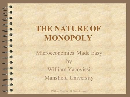THE NATURE OF MONOPOLY Microeconomics Made Easy by William Yacovissi Mansfield University © William Yacovissi All Rights Reserved.