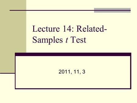 Lecture 14: Related- Samples t Test 2011, 11, 3. Lecture Topics When to use related-samples t-test? What is mean difference (D)? Five steps for related-samples.