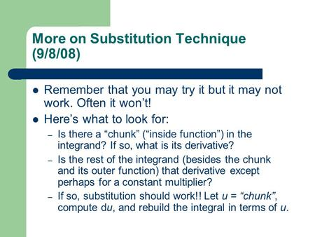 "More on Substitution Technique (9/8/08) Remember that you may try it but it may not work. Often it won't! Here's what to look for: – Is there a ""chunk"""