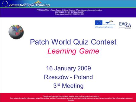 Patch World Quiz Contest Learning Game 16 January 2009 Rzeszów - Poland 3 rd Meeting This project has been funded with support from the European Commission.