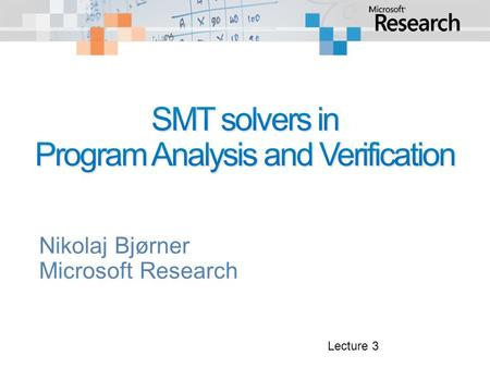 Nikolaj Bjørner Microsoft Research Lecture 3. DayTopicsLab 1Overview of SMT and applications. SAT solving, Z3 Encoding combinatorial problems with Z3.