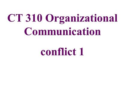 CT 310 Organizational Communication conflict 1. Conflict = an expressed struggle between or among interdependent parties who perceive: 1) Scarce resources,