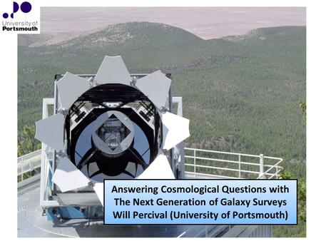 Answering Cosmological Questions with The Next Generation of Galaxy Surveys Will Percival (University of Portsmouth)