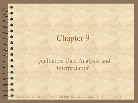 Educational Research by John W. Creswell. Copyright © 2002 by Pearson Education. All rights reserved. Slide 1 Chapter 9 Qualitative Data Analysis and Interpretation.