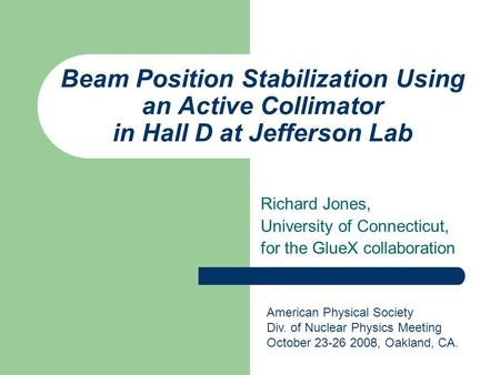 Beam Position Stabilization Using an Active Collimator in Hall D at Jefferson Lab Richard Jones, University of Connecticut, for the GlueX collaboration.