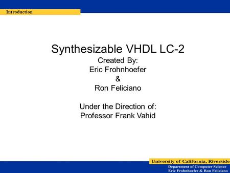 Synthesizable VHDL LC-2 Created By: Eric Frohnhoefer & Ron Feliciano Under the Direction of: Professor Frank Vahid Introduction.