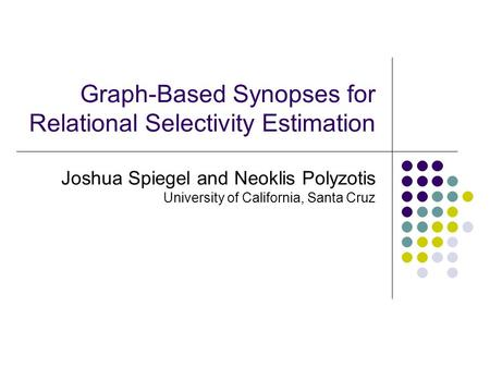 Graph-Based Synopses for Relational Selectivity Estimation Joshua Spiegel and Neoklis Polyzotis University of California, Santa Cruz.