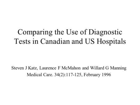 Comparing the Use of Diagnostic Tests in Canadian and US Hospitals Steven J Katz, Laurence F McMahon and Willard G Manning Medical Care. 34(2):117-125,