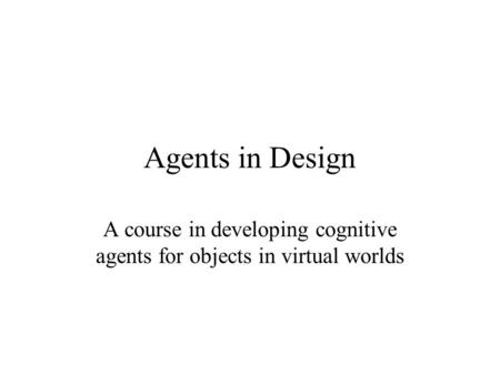 Agents in Design A course in developing cognitive agents for objects in virtual worlds.