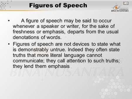 Figures of Speech A figure of speech may be said to occur whenever a speaker or writer, for the sake of freshness or emphasis, departs from the usual denotations.