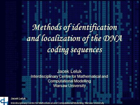 Methods of identification and localization of the DNA coding sequences Jacek Leluk Interdisciplinary Centre for Mathematical and Computational Modelling,