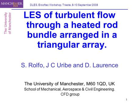 1 DLES, Ercoftac Workshop, Trieste, 8-10 September 2008 LES of turbulent flow through a heated rod bundle arranged in a triangular array. S. Rolfo, J C.