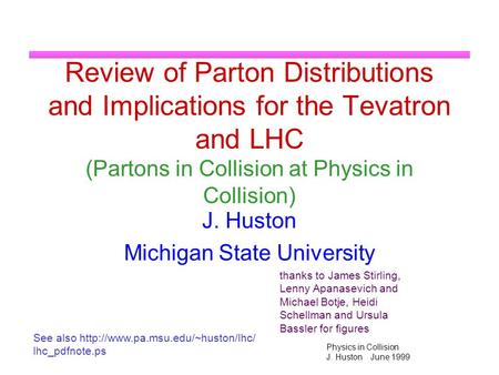 Physics in Collision J. Huston June 1999 Review of Parton Distributions and Implications for the Tevatron and LHC (Partons in Collision at Physics in Collision)