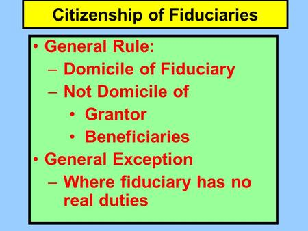 Citizenship of Fiduciaries General Rule: –Domicile of Fiduciary –Not Domicile of Grantor Beneficiaries General Exception –Where fiduciary has no real duties.
