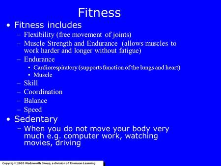 Fitness Fitness includes –Flexibility (free movement of joints) –Muscle Strength and Endurance (allows muscles to work harder and longer without fatigue)